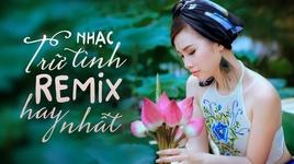 Tải Nhạc Nhạc Trữ Tình Remix Hay Nhất - V.A