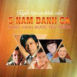Download nhạc hay Tuyển Tập Ca Khúc Của 5 Nam Danh Ca Nhạc Vàng Được Yêu Thích online miễn phí