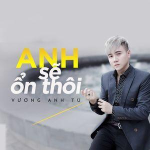 Ca nhạc Anh Sẽ Ổn Thôi (Single) - Vương Anh Tú