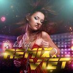 Nghe nhạc The Best Of Remix Việt hot nhất