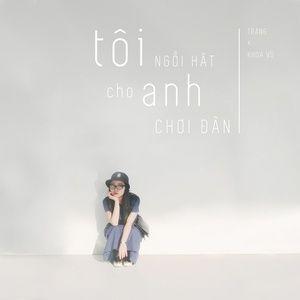Nghe ca nhạc Tôi Ngồi Hát Cho Anh Chơi Đàn (Single) - Trang, Khoa Vũ