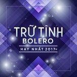 Download nhạc Mp3 Nhạc Trữ Tình Bolero Hay Nhất 2017 hay nhất
