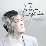 Download nhạc hot Ta Là Ai Của Đời Nhau (Bao Giờ Hết Ế OST) (Single) về máy