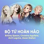 Nghe và tải nhạc Bộ Tứ Hoàn Hảo: Britney Spears, Christina Aguilera, Avril Lavigne, Gwen Stefani hot nhất