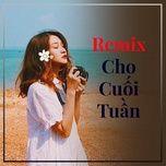 Download nhạc hot Remix Cho Cuối Tuần trực tuyến miễn phí