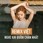 Download nhạc hay Nhạc Remix Việt Nghe Khi Buồn Chán Nhất Mp3 chất lượng cao