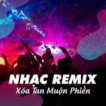 Tải nhạc hot Nhạc Remix - Xóa Tan Muộn Phiền miễn phí về máy