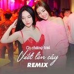 Nghe và tải nhạc hot Có Chàng Trai Viết Lên Cây Remix Mp3 online