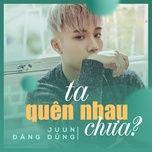 Download nhạc hot Ta Quên Nhau Chưa Mp3 trực tuyến