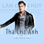 Bài hát Tha Cho Anh Đi Em hot nhất về máy