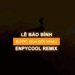 Bài hát Bước Qua Đời Nhau (Enpycool Remix) Mp3 miễn phí về điện thoại