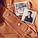 Nghe và tải nhạc hot Still Ain'T You trực tuyến