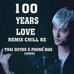 Tải nhạc hay 100 Years Love (Chill Ke Remix) Mp3 miễn phí về máy