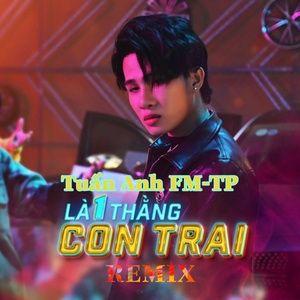 Tải nhạc hay Là 1 Thằng Con Trai (Tuấn Anh FM-TP Remix)