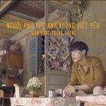 Tải bài hát Người Anh Yêu Anh Không Biết Yêu Beat Mp3 chất lượng cao