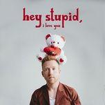 Nghe và tải nhạc hot Hey Stupid, I Love You nhanh nhất