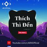 Download nhạc hay Thích Thì Đến (ARX Remix) nhanh nhất