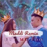Nghe nhạc But Me Too (Maddi Remix) trực tuyến miễn phí