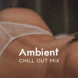 Tải nhạc hot Ambient Chill Out Mix Mp3 miễn phí