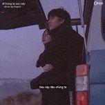 Tải bài hát Chúng Ta Sau Này (Lofi Version) trực tuyến